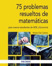 75 problemas resueltos de Matem�ticas para nuevos estudiantes de ADE y Econom�a